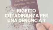 Una denuncia o una notizia di reato possono bloccare la mia cittadinanza ?